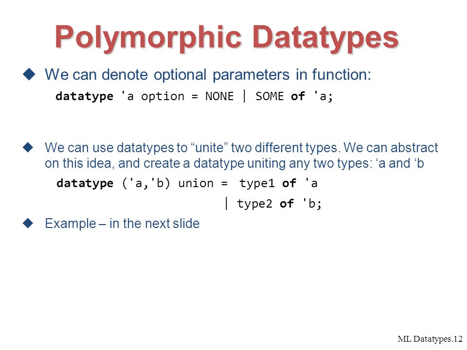 ML Datatypes.12  We can denote optional parameters in function: datatype a option = NONE | SOME of a;  We can use datatypes to unite two different types.
