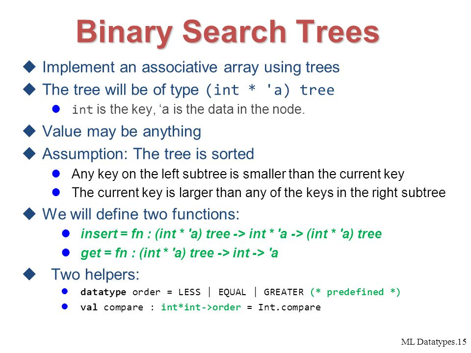 ML Datatypes.15 Binary Search Trees  Implement an associative array using trees  The tree will be of type (int * a) tree int is the key, 'a is the data in the node.