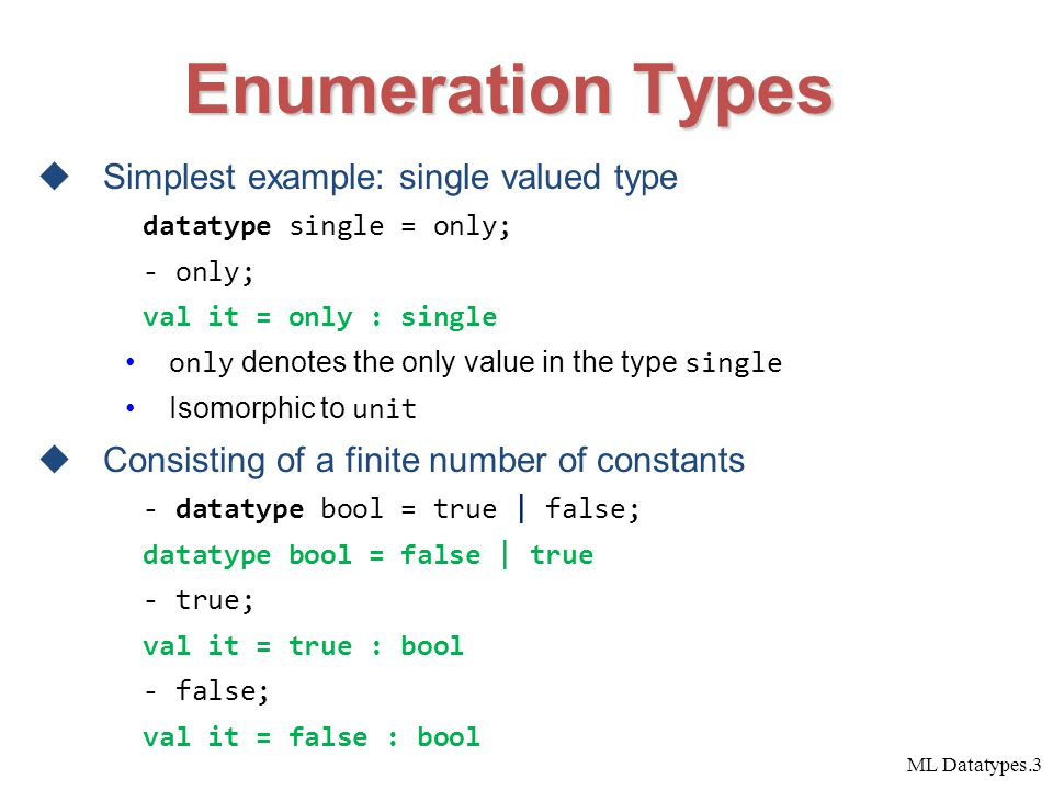 ML Datatypes.3 Enumeration Types  Simplest example: single valued type datatype single = only; - only; val it = only : single only denotes the only value in the type single Isomorphic to unit  Consisting of a finite number of constants - datatype bool = true | false; datatype bool = false | true - true; val it = true : bool - false; val it = false : bool
