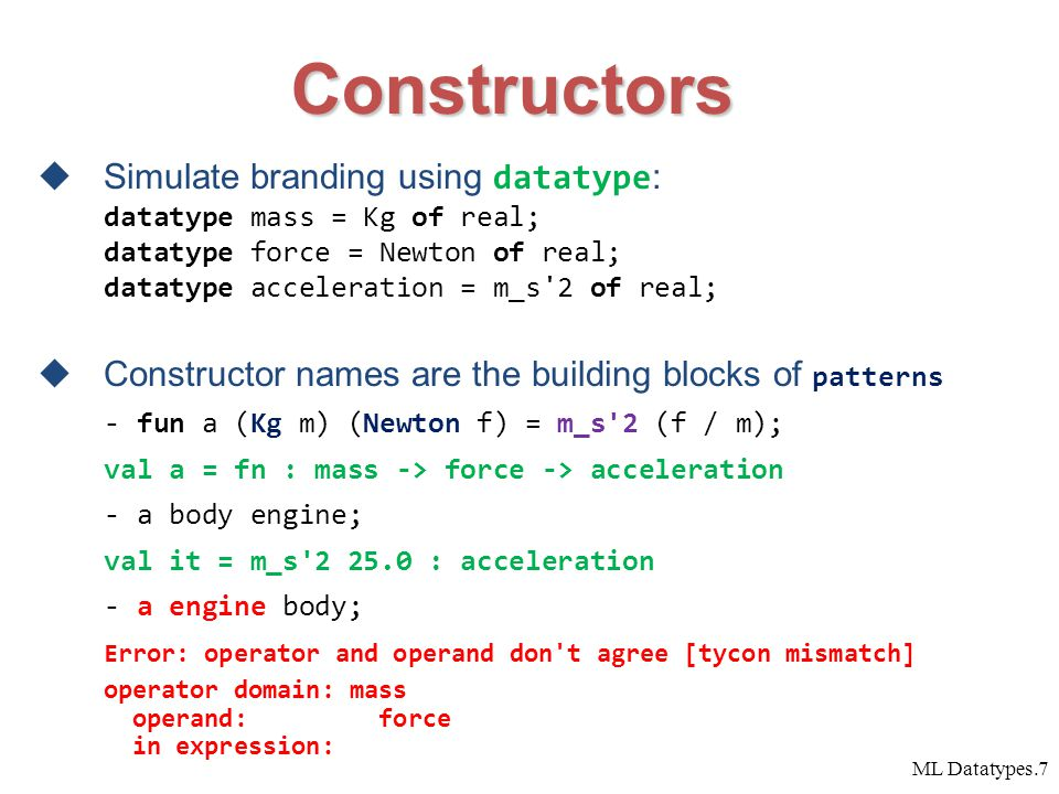 ML Datatypes.7 Constructors  Simulate branding using datatype : datatype mass = Kg of real; datatype force = Newton of real; datatype acceleration = m_s 2 of real;  Constructor names are the building blocks of patterns - fun a (Kg m) (Newton f) = m_s 2 (f / m); val a = fn : mass -> force -> acceleration - a body engine; val it = m_s 2 25.0 : acceleration - a engine body; Error: operator and operand don t agree [tycon mismatch] operator domain: mass operand: force in expression: