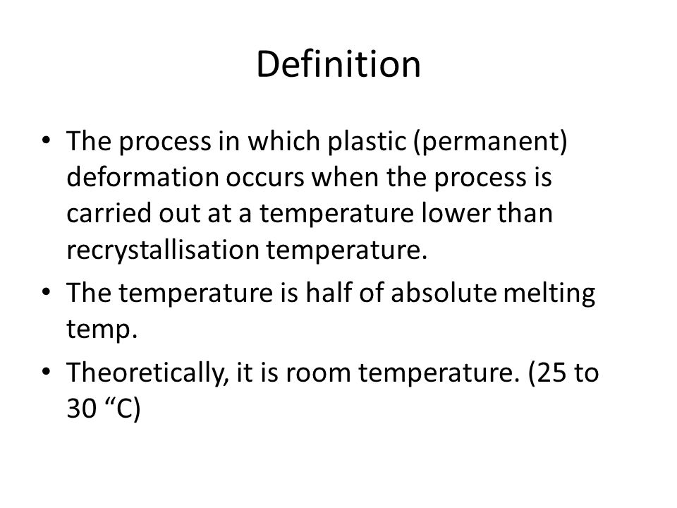 Definition The process in which plastic (permanent) deformation occurs when the process is carried out at a temperature lower than recrystallisation t