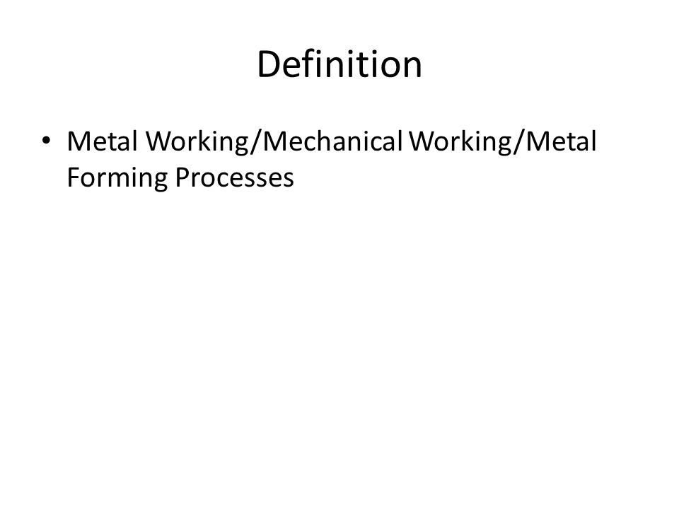 Definition Metal Working/Mechanical Working/Metal Forming Processes