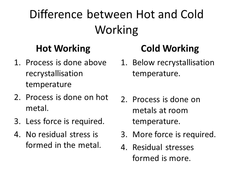 Difference between Hot and Cold Working Hot Working 1.Process is done above recrystallisation temperature 2.Process is done on hot metal. 3.Less force