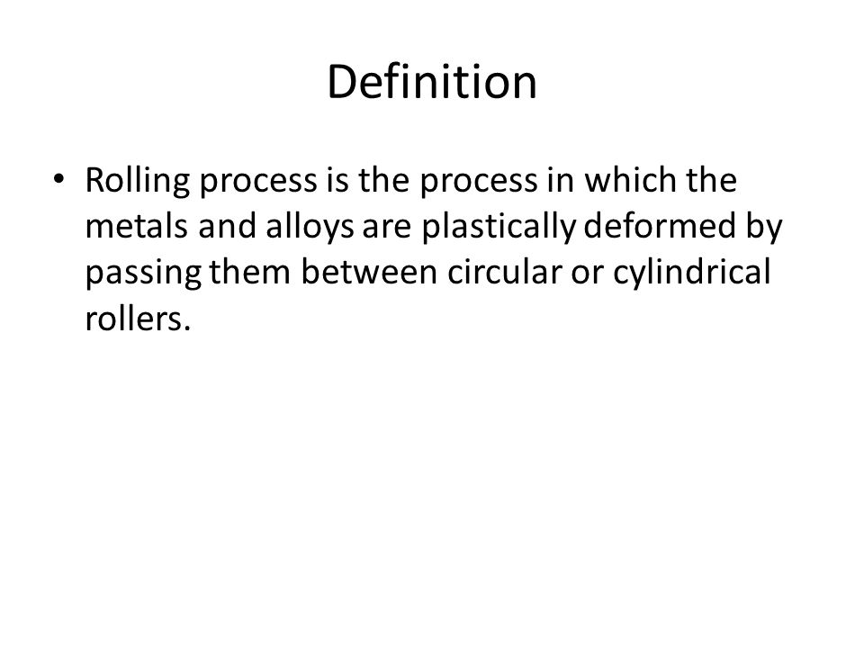Definition Rolling process is the process in which the metals and alloys are plastically deformed by passing them between circular or cylindrical roll