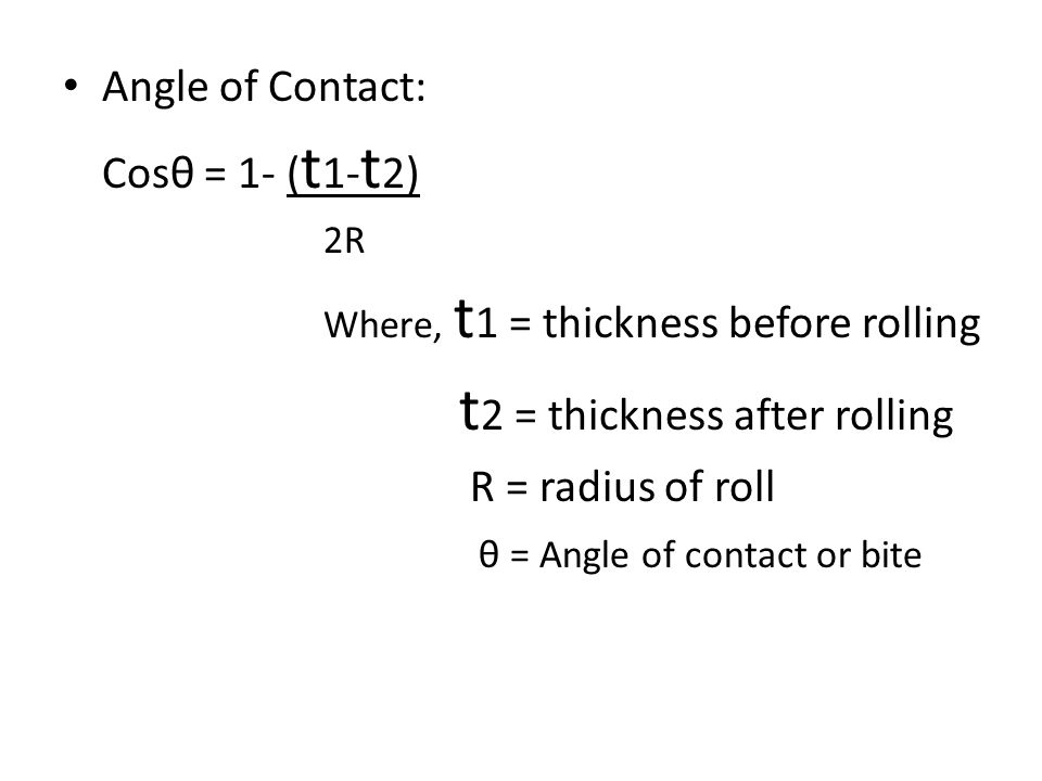 Angle of Contact: Cosθ = 1- ( t 1- t 2) 2R Where, t 1 = thickness before rolling t 2 = thickness after rolling R = radius of roll θ = Angle of contact