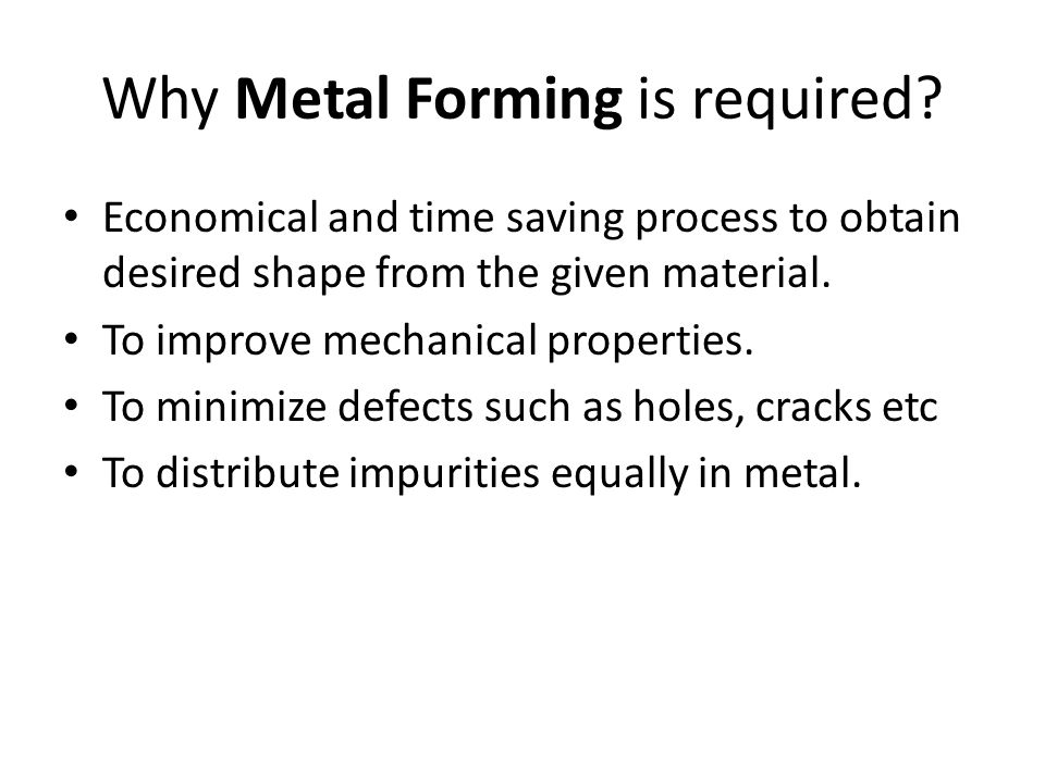 Why Metal Forming is required? Economical and time saving process to obtain desired shape from the given material. To improve mechanical properties. T