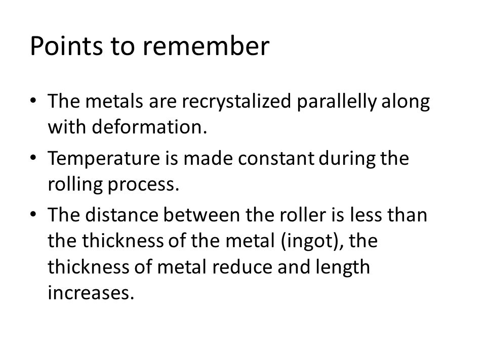 Points to remember The metals are recrystalized parallelly along with deformation. Temperature is made constant during the rolling process. The distan