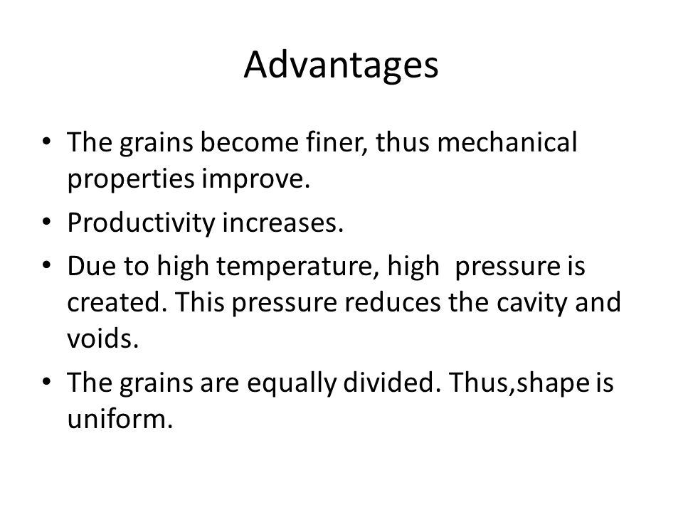 Advantages The grains become finer, thus mechanical properties improve. Productivity increases. Due to high temperature, high pressure is created. Thi