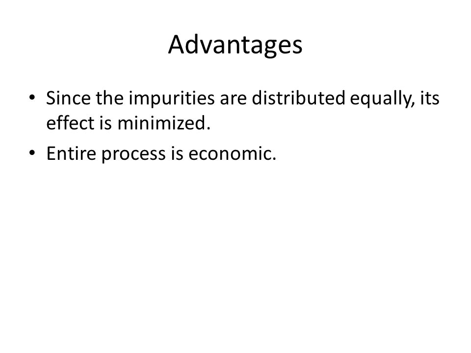 Advantages Since the impurities are distributed equally, its effect is minimized. Entire process is economic.
