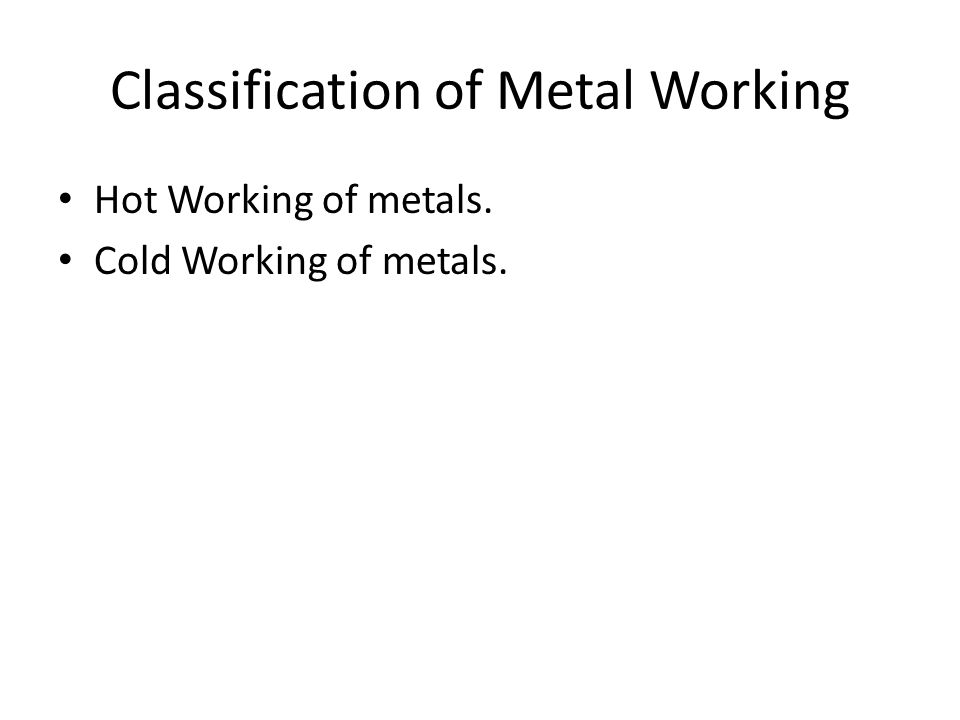 Classification of Metal Working Hot Working of metals. Cold Working of metals.