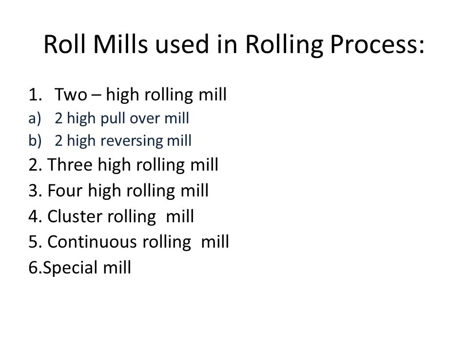 Roll Mills used in Rolling Process: 1.Two – high rolling mill a)2 high pull over mill b)2 high reversing mill 2. Three high rolling mill 3. Four high