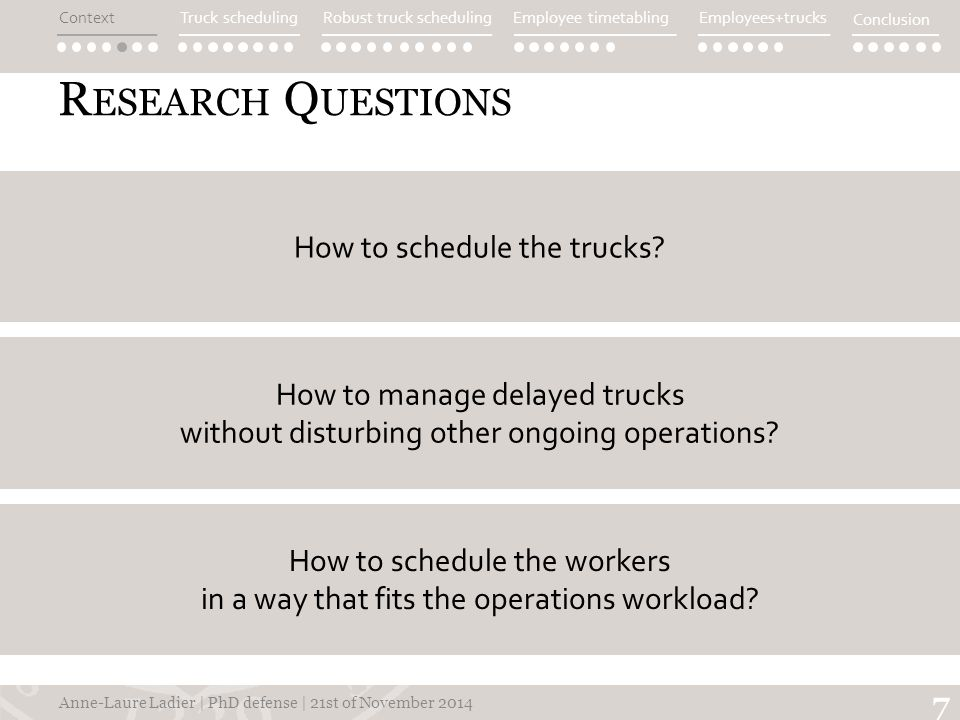 R ESEARCH Q UESTIONS Anne-Laure Ladier | PhD defense | 21st of November 2014 7 How to manage delayed trucks without disturbing other ongoing operations.