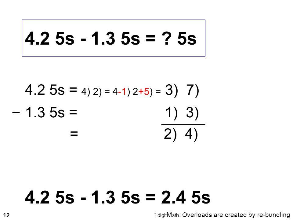 12 4.2 5s - 1.3 5s = ? 5s 4.2 5s - 1.3 5s = 2.4 5s 4.2 5s = 4) 2) = 4-1) 2+5) = 3) 7) 1.3 5s = 1) 3) = 2) 4) 1 digit M ath : Overloads are created by