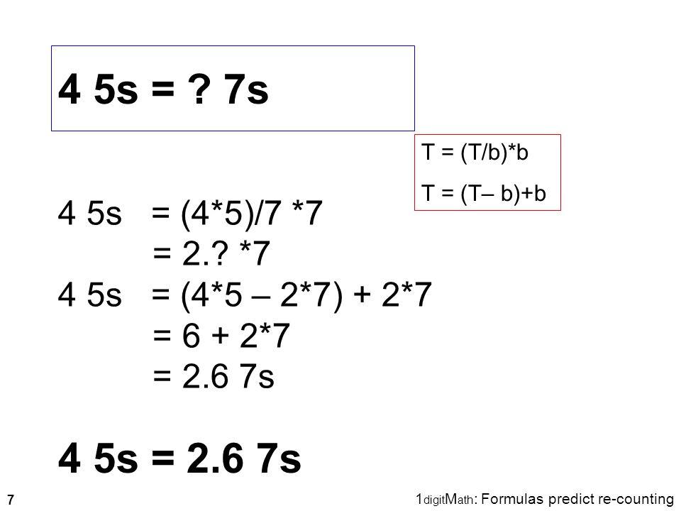 7 4 5s = ? 7s 4 5s = 2.6 7s 4 5s = (4*5)/7 *7 = 2.? *7 4 5s = (4*5 – 2*7) + 2*7 = 6 + 2*7 = 2.6 7s T = (T/b)*b T = (T– b)+b 1 digit M ath : Formulas p