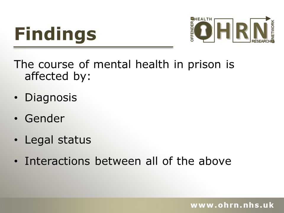 Findings The course of mental health in prison is affected by: Diagnosis Gender Legal status Interactions between all of the above