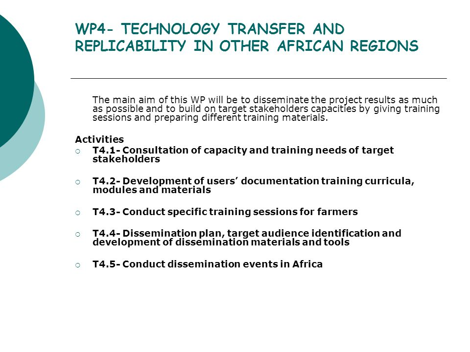 WP4- TECHNOLOGY TRANSFER AND REPLICABILITY IN OTHER AFRICAN REGIONS The main aim of this WP will be to disseminate the project results as much as possible and to build on target stakeholders capacities by giving training sessions and preparing different training materials.