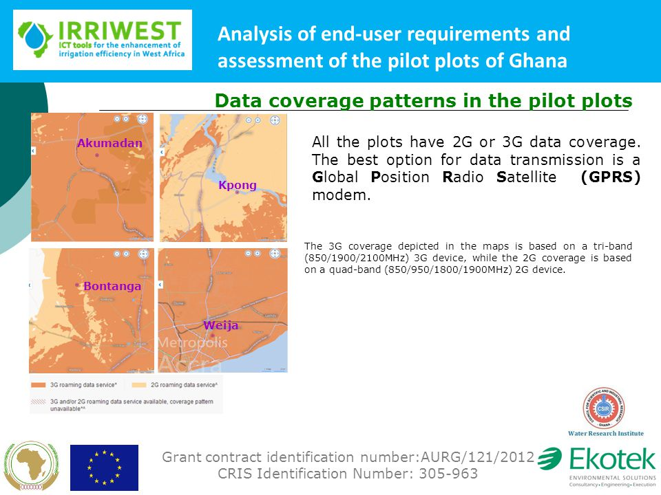 Grant contract identification number:AURG/121/2012 CRIS Identification Number: 305-963 Analysis of end-user requirements and assessment of the pilot plots of Ghana Data coverage patterns in the pilot plots Akumadan Kpong Bontanga Weija All the plots have 2G or 3G data coverage.