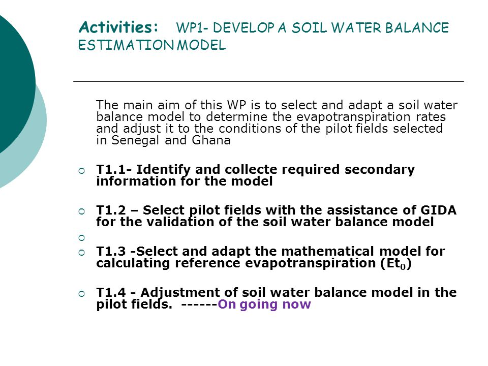 Activities: WP1- DEVELOP A SOIL WATER BALANCE ESTIMATION MODEL The main aim of this WP is to select and adapt a soil water balance model to determine the evapotranspiration rates and adjust it to the conditions of the pilot fields selected in Senegal and Ghana  T1.1- Identify and collecte required secondary information for the model  T1.2 – Select pilot fields with the assistance of GIDA for the validation of the soil water balance model   T1.3 -Select and adapt the mathematical model for calculating reference evapotranspiration (Et 0 )  T1.4 - Adjustment of soil water balance model in the pilot fields.