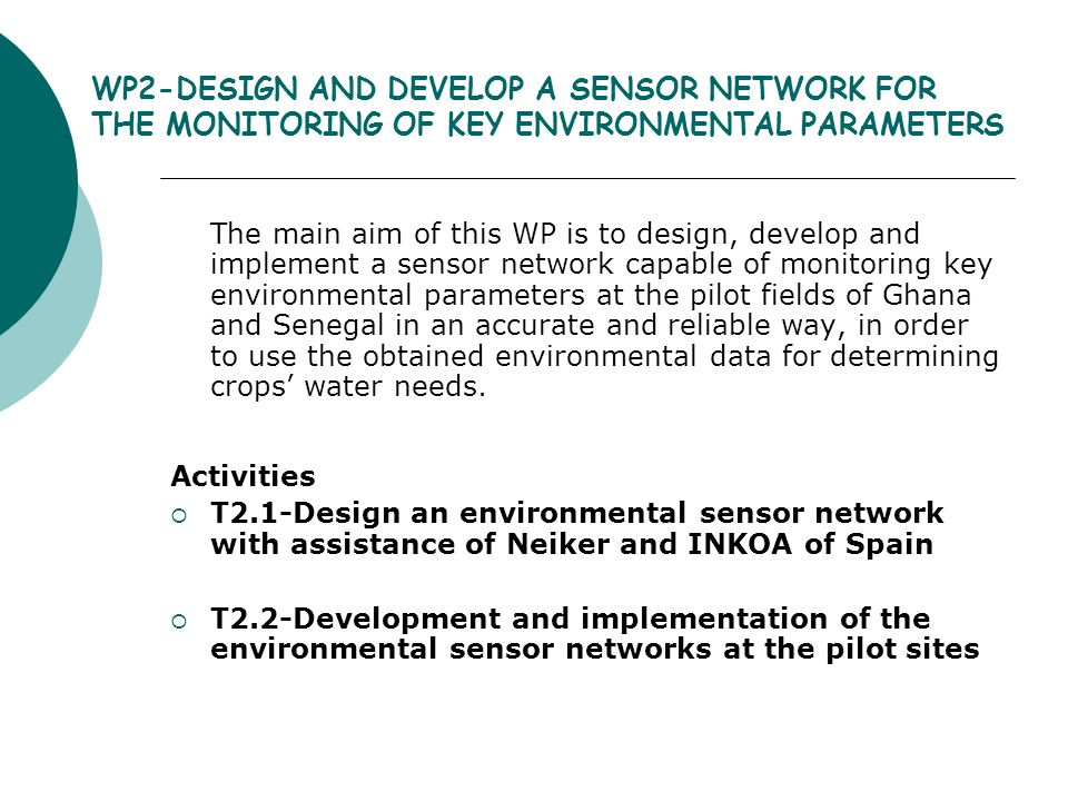 WP2-DESIGN AND DEVELOP A SENSOR NETWORK FOR THE MONITORING OF KEY ENVIRONMENTAL PARAMETERS The main aim of this WP is to design, develop and implement a sensor network capable of monitoring key environmental parameters at the pilot fields of Ghana and Senegal in an accurate and reliable way, in order to use the obtained environmental data for determining crops' water needs.