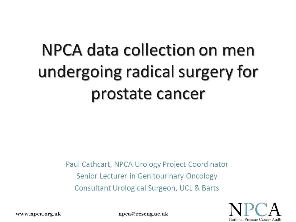 www.npca.org.uk npca@rcseng.ac.uk NPCA data collection on men undergoing radical surgery for prostate cancer Paul Cathcart, NPCA Urology Project Coord