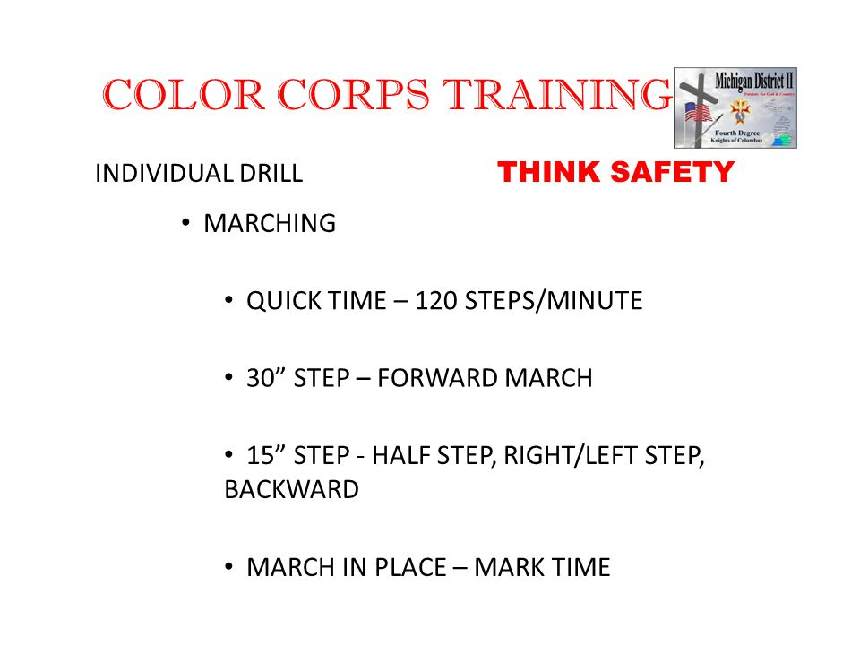 "COLOR CORPS TRAINING INDIVIDUAL DRILL MARCHING QUICK TIME – 120 STEPS/MINUTE 30"" STEP – FORWARD MARCH 15"" STEP - HALF STEP, RIGHT/LEFT STEP, BACKWARD"