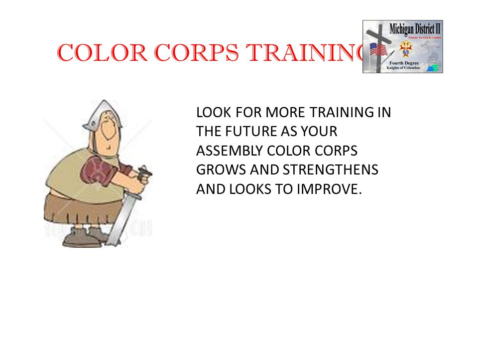 COLOR CORPS TRAINING LOOK FOR MORE TRAINING IN THE FUTURE AS YOUR ASSEMBLY COLOR CORPS GROWS AND STRENGTHENS AND LOOKS TO IMPROVE.