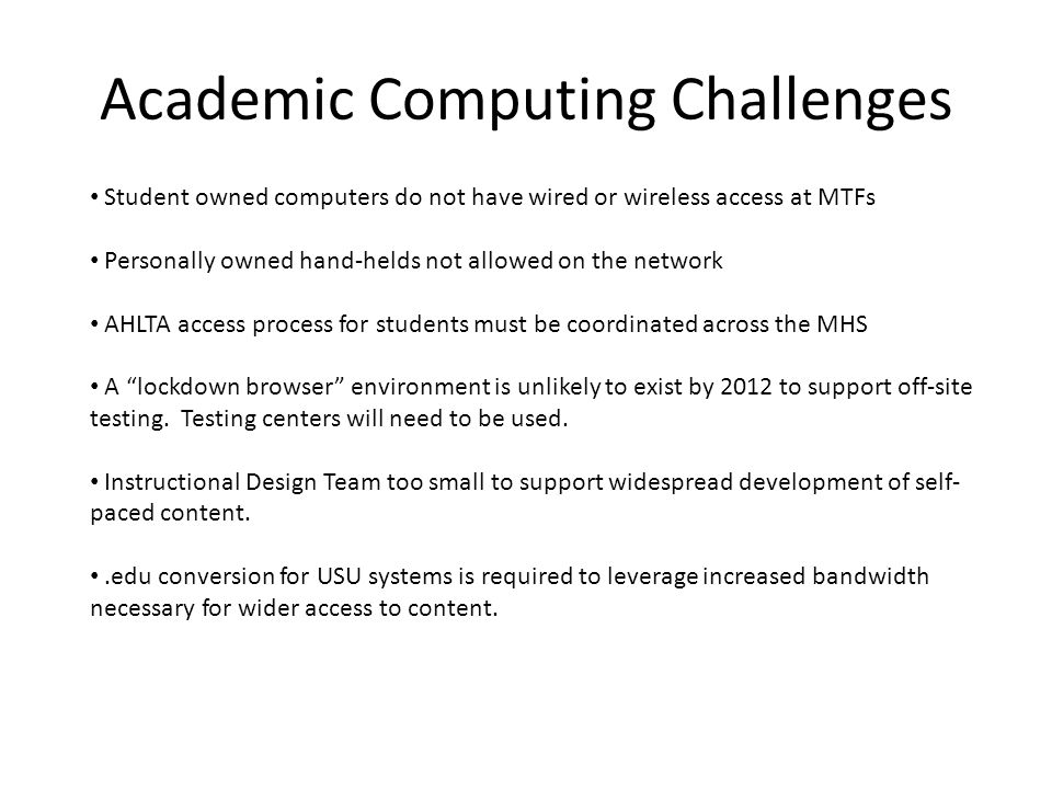 Academic Computing Challenges Student owned computers do not have wired or wireless access at MTFs Personally owned hand-helds not allowed on the network AHLTA access process for students must be coordinated across the MHS A lockdown browser environment is unlikely to exist by 2012 to support off-site testing.