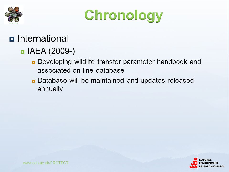  International  IAEA (2009-)  Developing wildlife transfer parameter handbook and associated on-line database  Database will be maintained and updates released annually  ICRP Committee 5 (2005-)  Developing a framework (ICRP-108)  Currently provided tabulated DCC values (using ERICA methodology) and summarised effects information  Draft report presenting CR values for RAPs currently with main Commission www.ceh.ac.uk/PROTECT Will be used to update the ERICA Tool CR values (and recalculate EMCLs)