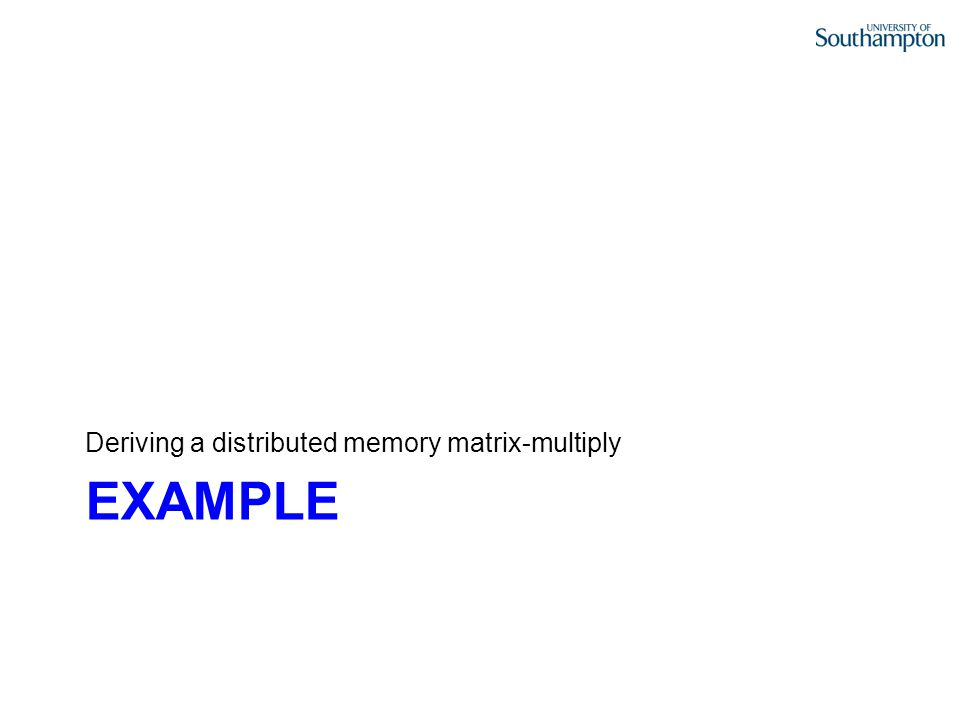 EXAMPLE Deriving a distributed memory matrix-multiply