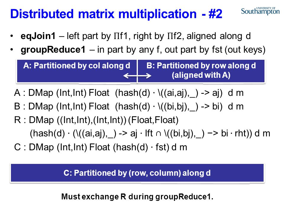 Distributed matrix multiplication - #2 A: Partitioned by col along d B: Partitioned by row along d (aligned with A) C: Partitioned by (row, column) along d Must exchange R during groupReduce1.