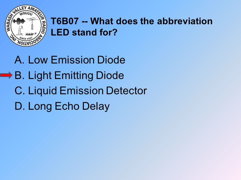 T6B07 -- What does the abbreviation LED stand for? A.Low Emission Diode B.Light Emitting Diode C.Liquid Emission Detector D.Long Echo Delay