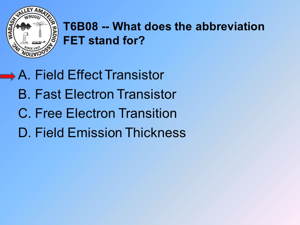 T6B08 -- What does the abbreviation FET stand for? A.Field Effect Transistor B.Fast Electron Transistor C.Free Electron Transition D.Field Emission Th