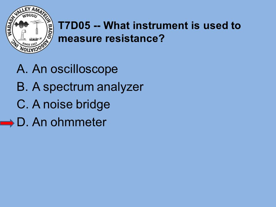 T7D05 -- What instrument is used to measure resistance? A.An oscilloscope B.A spectrum analyzer C.A noise bridge D.An ohmmeter