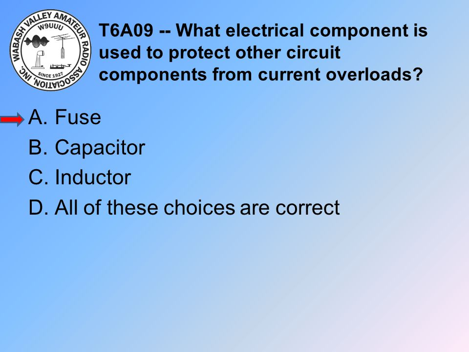T6A09 -- What electrical component is used to protect other circuit components from current overloads? A.Fuse B.Capacitor C.Inductor D.All of these ch