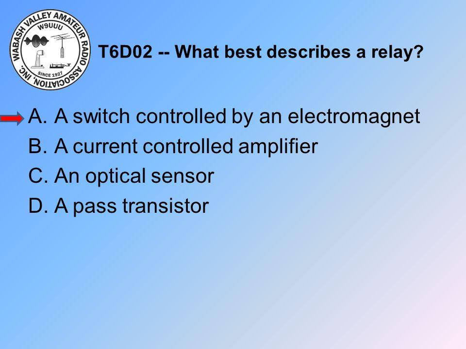T6D02 -- What best describes a relay? A.A switch controlled by an electromagnet B.A current controlled amplifier C.An optical sensor D.A pass transist