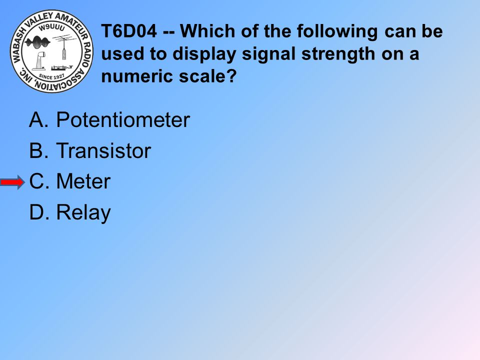 T6D04 -- Which of the following can be used to display signal strength on a numeric scale? A.Potentiometer B.Transistor C.Meter D.Relay
