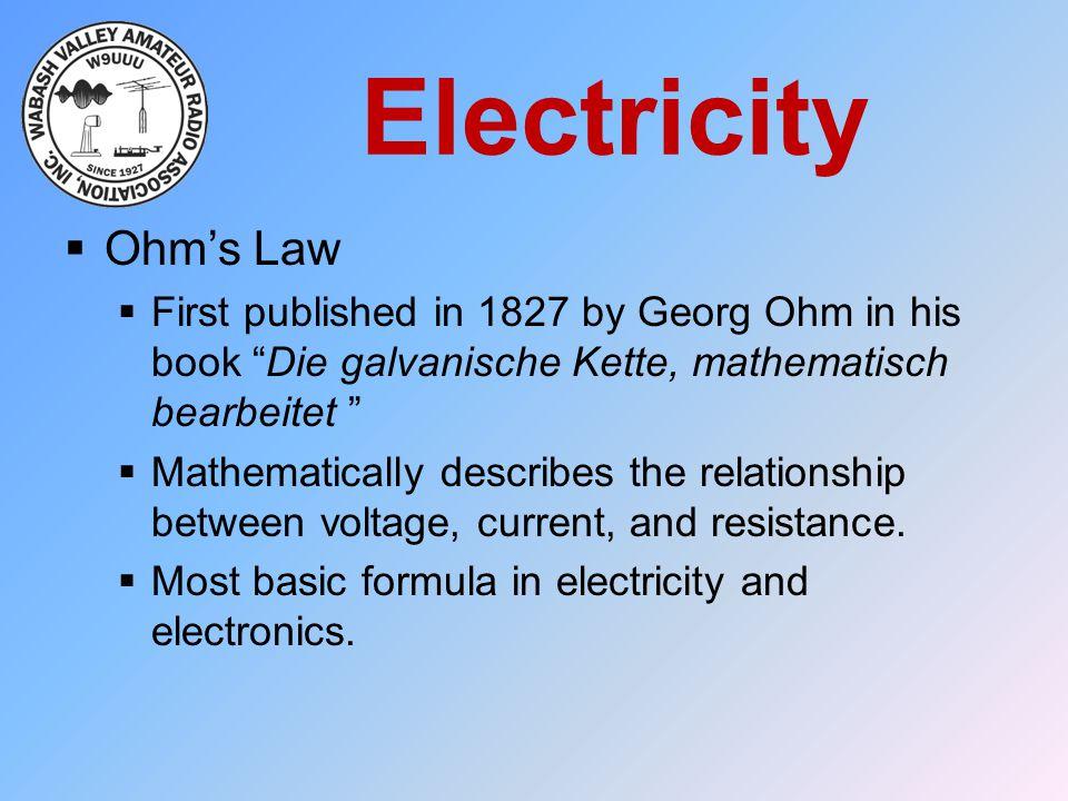 "Electricity  Ohm's Law  First published in 1827 by Georg Ohm in his book ""Die galvanische Kette, mathematisch bearbeitet ""  Mathematically describe"