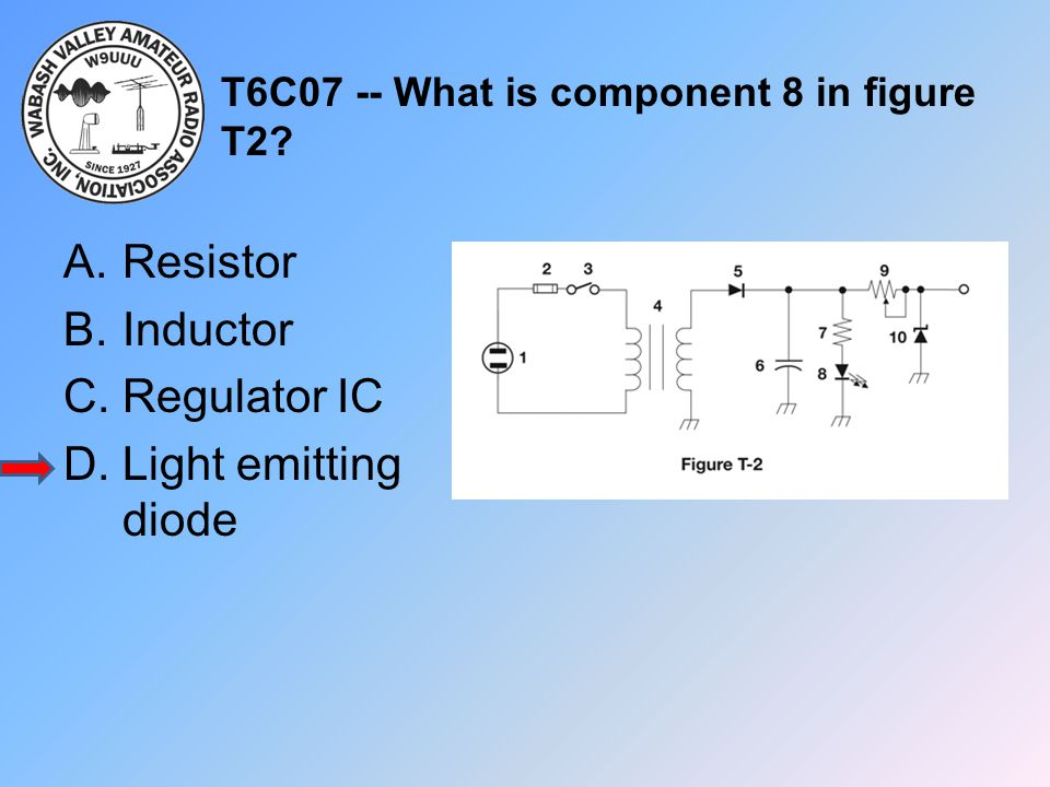 T6C07 -- What is component 8 in figure T2? A.Resistor B.Inductor C.Regulator IC D.Light emitting diode