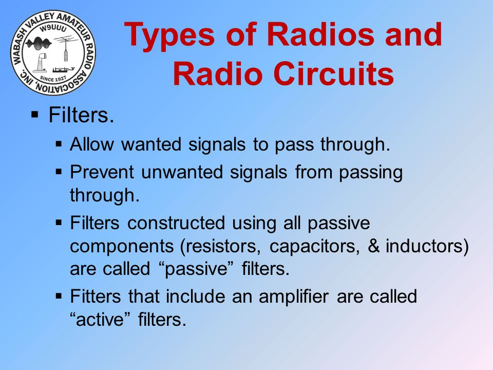 Types of Radios and Radio Circuits  Filters.  Allow wanted signals to pass through.  Prevent unwanted signals from passing through.  Filters const
