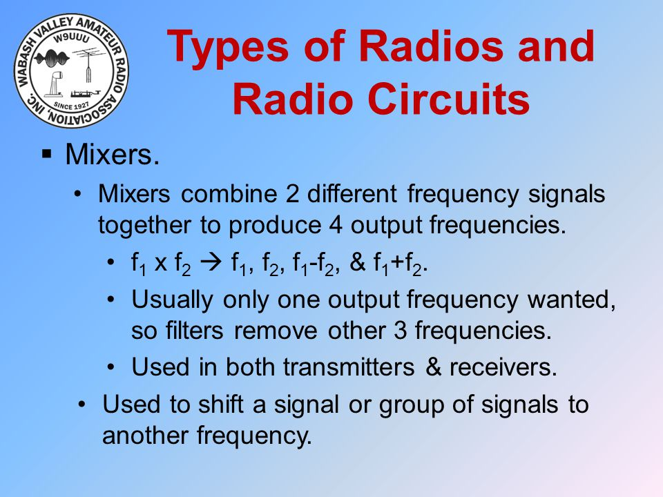 Types of Radios and Radio Circuits  Mixers. Mixers combine 2 different frequency signals together to produce 4 output frequencies. f 1 x f 2  f 1, f
