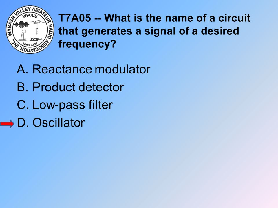 T7A05 -- What is the name of a circuit that generates a signal of a desired frequency? A.Reactance modulator B.Product detector C.Low-pass filter D.Os