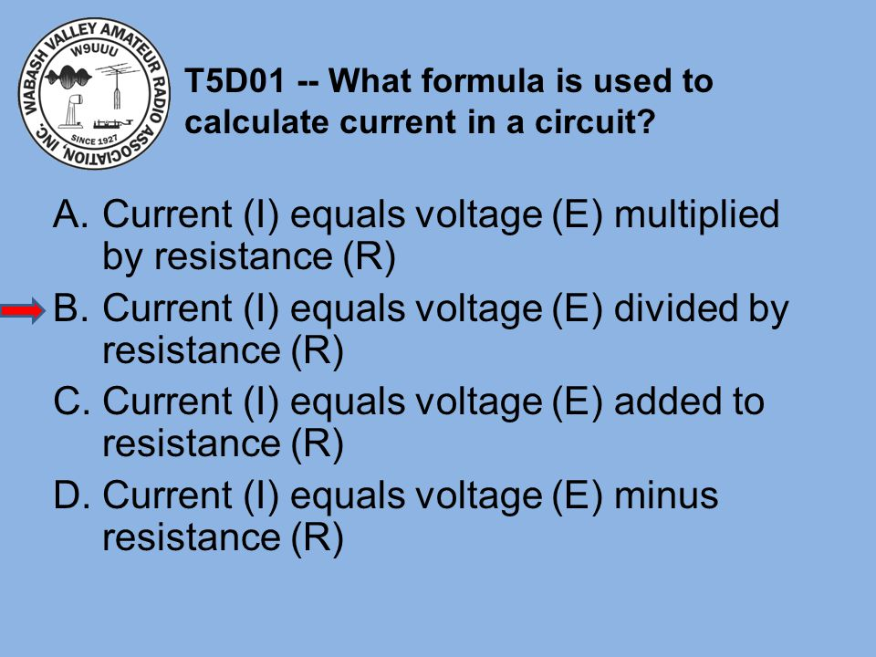 T5D01 -- What formula is used to calculate current in a circuit? A.Current (I) equals voltage (E) multiplied by resistance (R) B.Current (I) equals vo