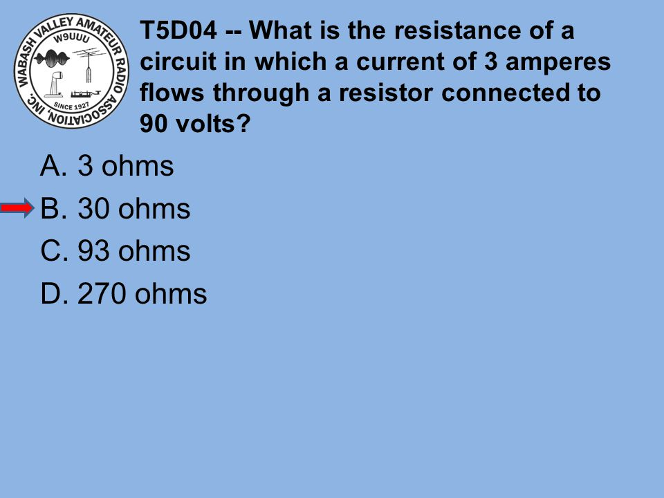 T5D04 -- What is the resistance of a circuit in which a current of 3 amperes flows through a resistor connected to 90 volts? A.3 ohms B.30 ohms C.93 o