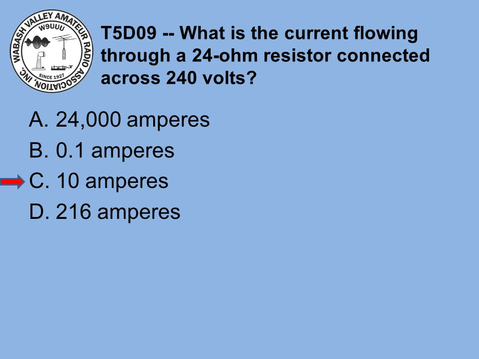 T5D09 -- What is the current flowing through a 24-ohm resistor connected across 240 volts? A.24,000 amperes B.0.1 amperes C.10 amperes D.216 amperes