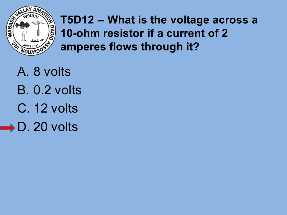 T5D12 -- What is the voltage across a 10-ohm resistor if a current of 2 amperes flows through it? A.8 volts B.0.2 volts C.12 volts D.20 volts