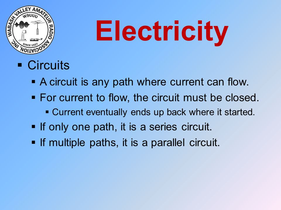 Electricity  Circuits  A circuit is any path where current can flow.  For current to flow, the circuit must be closed.  Current eventually ends up