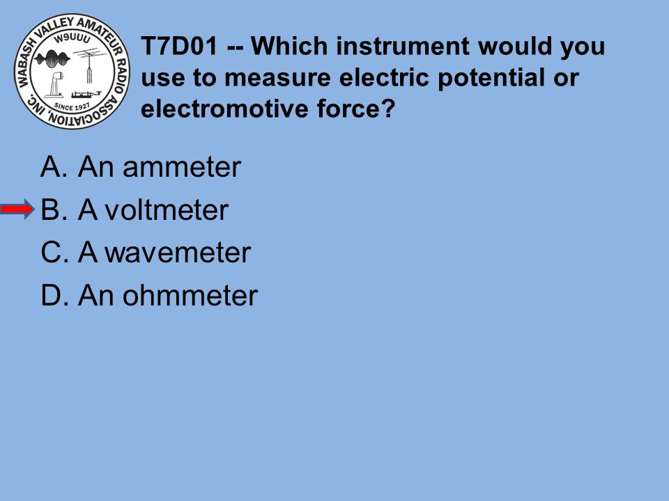T7D01 -- Which instrument would you use to measure electric potential or electromotive force? A.An ammeter B.A voltmeter C.A wavemeter D.An ohmmeter