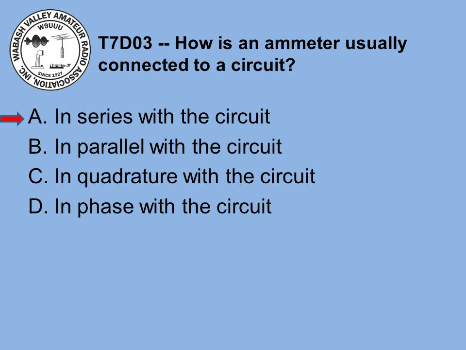 T7D03 -- How is an ammeter usually connected to a circuit? A.In series with the circuit B.In parallel with the circuit C.In quadrature with the circui