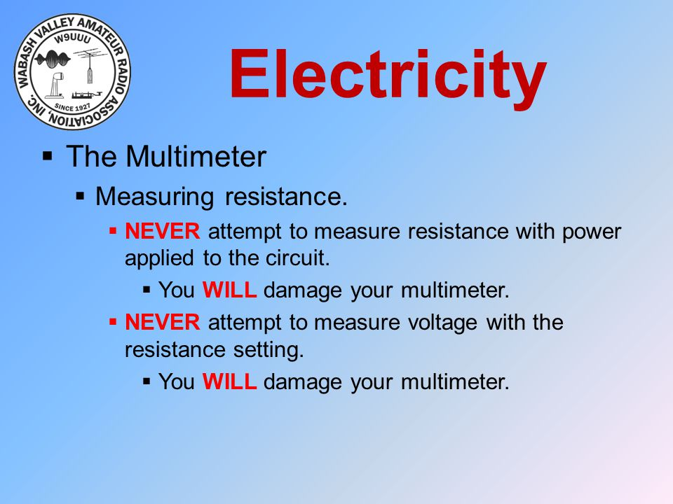 Electricity  The Multimeter  Measuring resistance.  NEVER attempt to measure resistance with power applied to the circuit.  You WILL damage your m