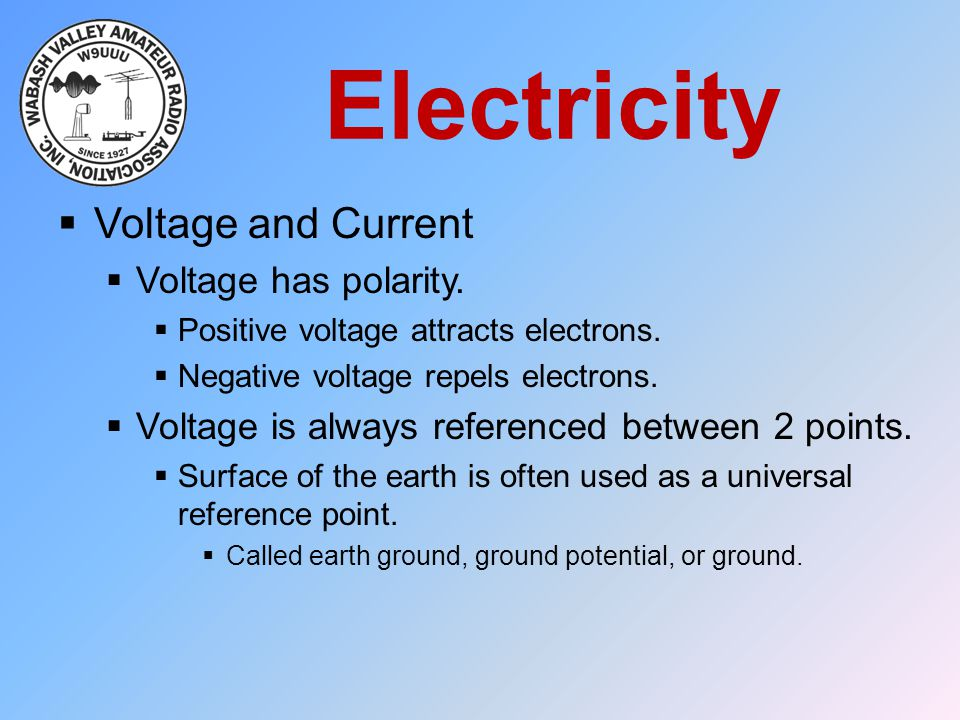 Electricity  Voltage and Current  Voltage has polarity.  Positive voltage attracts electrons.  Negative voltage repels electrons.  Voltage is alw